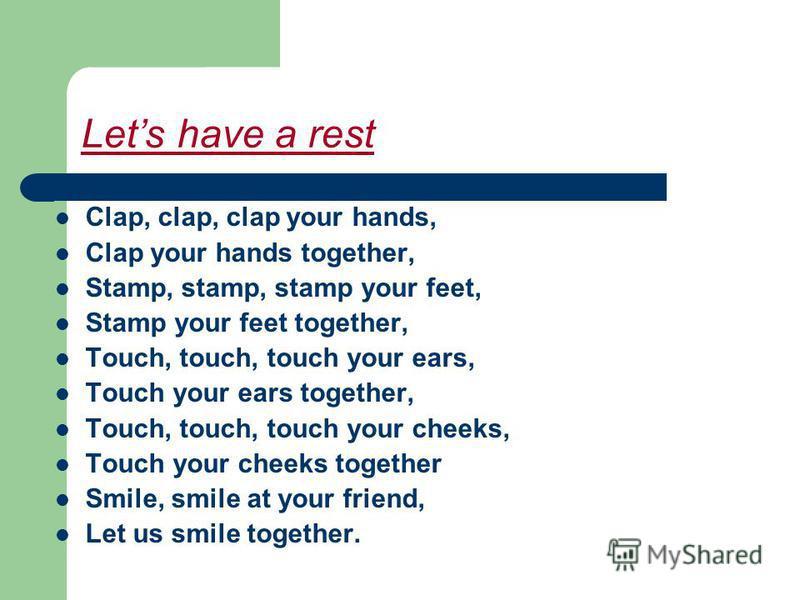 Lets have a rest Clap, clap, clap your hands, Clap your hands together, Stamp, stamp, stamp your feet, Stamp your feet together, Touch, touch, touch your ears, Touch your ears together, Touch, touch, touch your cheeks, Touch your cheeks together Smil