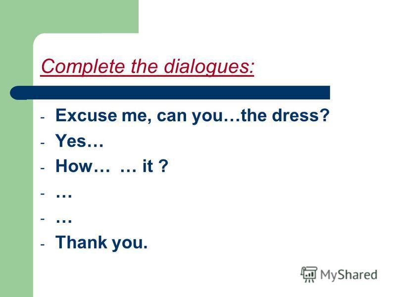 Complete the dialogues: - Excuse me, can you…the dress? - Yes… - How… … it ? -…-… -…-… - Thank you.