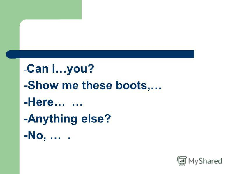 - Can i…you? -Show me these boots,… -Here… … -Anything else? -No, ….