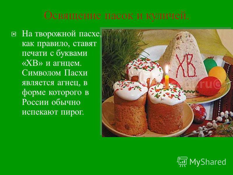 Освящение пасок и куличей. На творожной пасхе, как правило, ставят печати с буквами « ХВ » и агнцем. Символом Пасхи является агнец, в форме которого в России обычно истекают пирог.