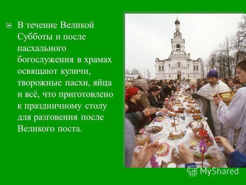 В течение Великой Субботы и после пасхального богослужения в храмах освящают куличи, творожные пасхи, яйца и всё, что приготовлено к праздничному столу для разговения после Великого поста.