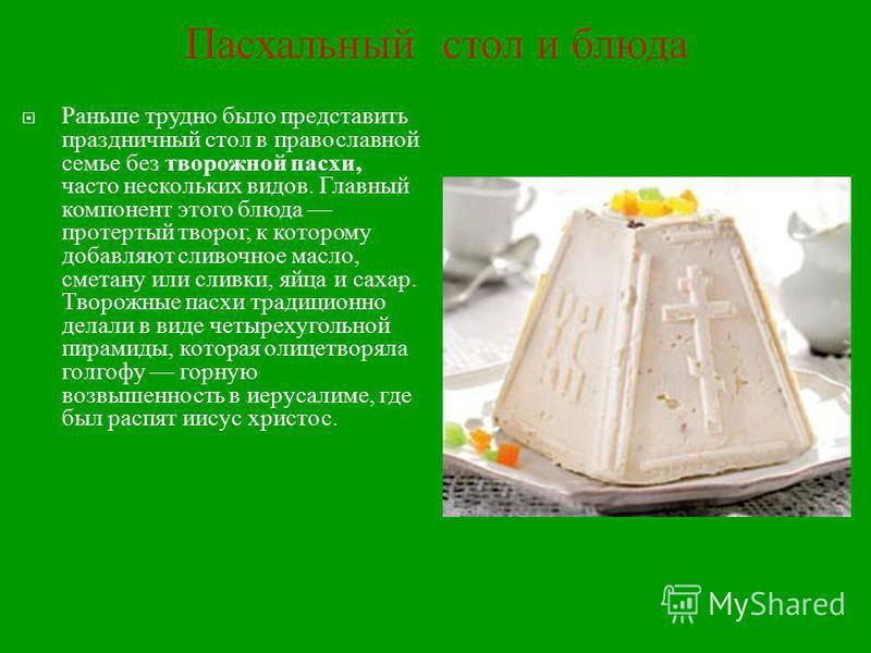 Пасхальный стол и блюда Раньше трудно было представить праздничный стол в православной семье без творожной пасхи, часто нескольких видов. Главный компонент этого блюда протертый творог, к которому добавляют сливочное масло, сметану или сливки, яйца и