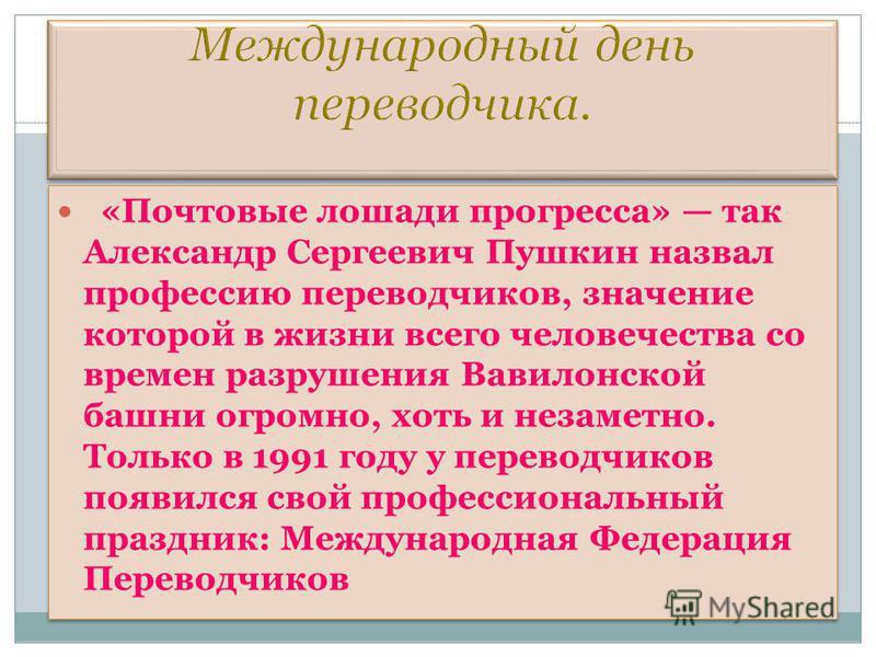 «Почтовые лошади прогресса» так Александр Сергеевич Пушкин назвал профессию переводчиков, значение которой в жизни всего человечества со времен разрушения Вавилонской башни огромно, хоть и незаметно. Только в 1991 году у переводчиков появился свой пр