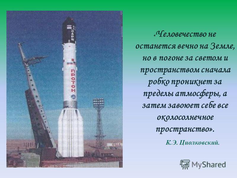 « Человечество не останется вечно на Земле, но в погоне за светом и пространством сначала робко проникнет за пределы атмосферы, а затем завоюет себе все околосолнечное пространство». К.Э. Циолковский.