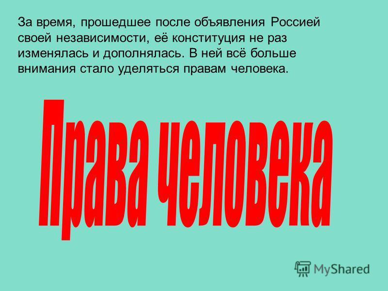 За время, прошедшее после объявления Россией своей независимости, её конституция не раз изменялась и дополнялась. В ней всё больше внимания стало уделяться правам человека.