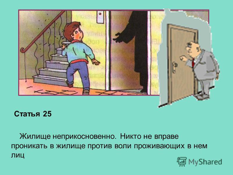 Статья 25 Жилище неприкосновенно. Никто не вправе проникать в жилище против воли проживающих в нем лиц