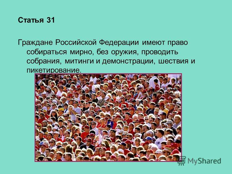 Статья 31 Граждане Российской Федерации имеют право собираться мирно, без оружия, проводить собрания, митинги и демонстрации, шествия и пикетирование.