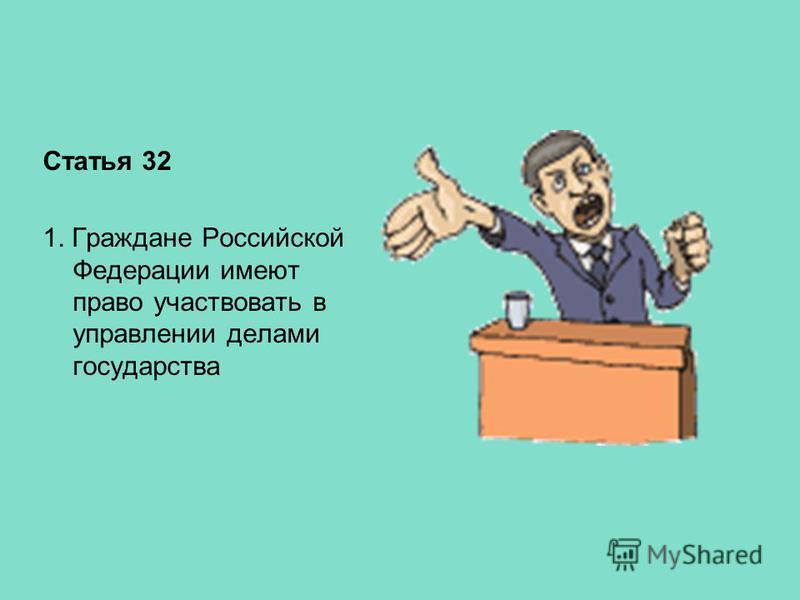 Статья 32 1. Граждане Российской Федерации имеют право участвовать в управлении делами государства