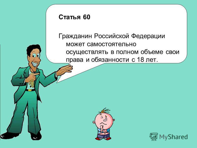 Статья 60 Гражданин Российской Федерации может самостоятельно осуществлять в полном объеме свои права и обязанности с 18 лет.
