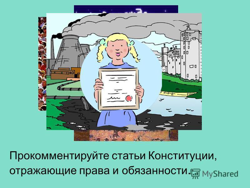 Прокомментируйте статьи Конституции, отражающие права и обязанности.