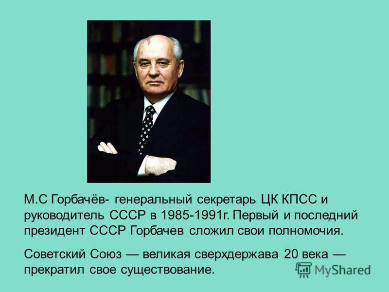 М.С Горбачёв- генеральный секретарь ЦК КПСС и руководитель СССР в 1985-1991 г. Первый и последний президент СССР Горбачев сложил свои полномочия. Советский Союз великая сверхдержава 20 века прекратил свое существование.