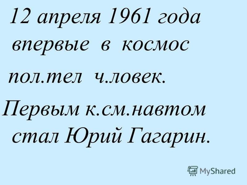 12 апреля 1961 года впервые в космос пол.тел человек. Первым к.см.нафтом стал Юрий Гагарин.