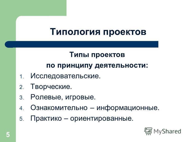 Типология проектов Типы проектов по принципу деятельности: 1. Исследовательские. 2. Творческие. 3. Ролевые, игровые. 4. Ознакомительно – информационные. 5. Практико – ориентированные. 5