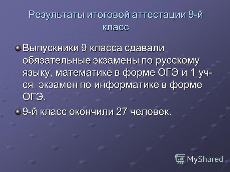 Результаты итоговой аттестации 9-й класс Выпускники 9 класса сдавали обязательные экзамены по русскому языку, математике в форме ОГЭ и 1 уч- ся экзамен по информатике в форме ОГЭ. 9-й класс окончили 27 человек.
