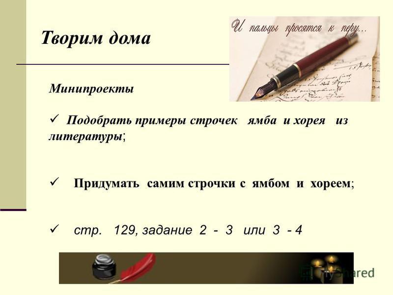 Минипроекты Подобрать примеры строчек ямба и хорея из литературы ; Придумать самим строчки с ямбом и хореем; стр. 129, задание 2 - 3 или 3 - 4 Творим дома