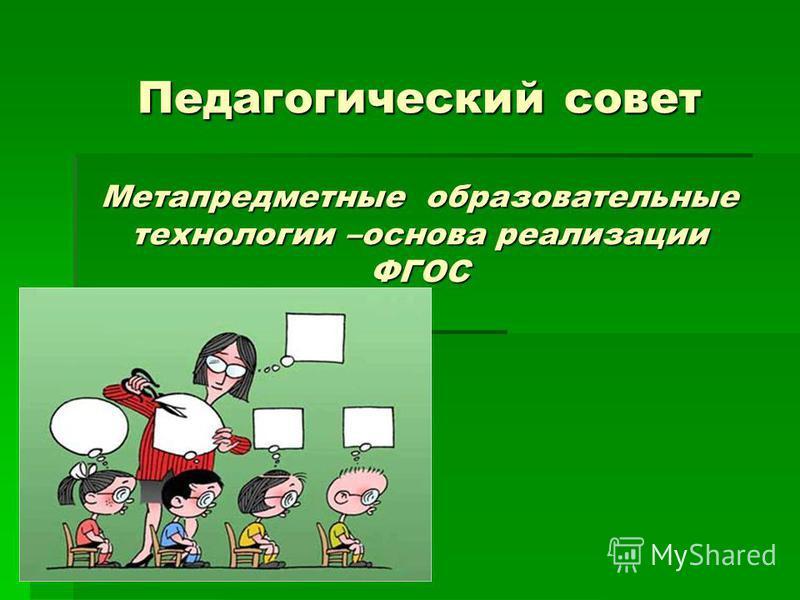 Педагогический совет Метапредметные образовательные технологии –основа реализации ФГОС