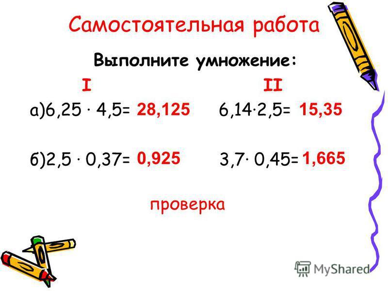Самостоятельная работа Выполните умножение: I II а)6,25 4,5= 6,142,5= б)2,5 0,37= 3,7 0,45= проверка 28,125 0,925 15,35 1,665