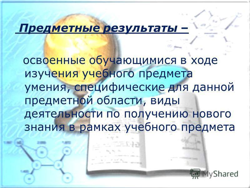 Предметные результаты – освоенные обучающимися в ходе изучения учебного предмета умения, специфические для данной предметной области, виды деятельности по получению нового знания в рамках учебного предмета