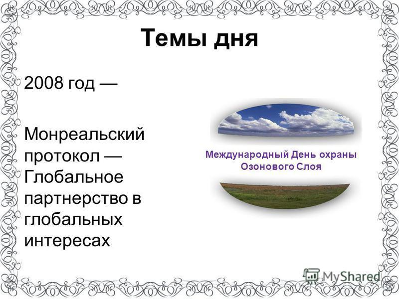 Темы дня 2008 год Монреальский протокол Глобальное партнерство в глобальных интересах Международный День охраны Озонового Слоя