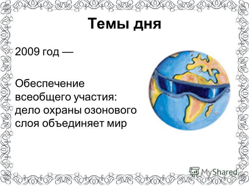 Темы дня 2009 год Обеспечение всеобщего участия: дело охраны озонового слоя объединяет мир