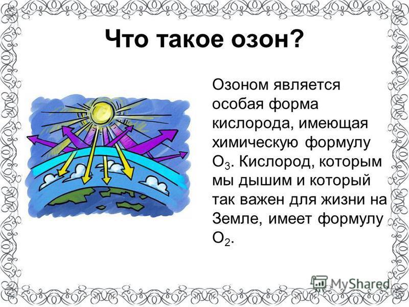 Что такое озон? Озоном является особая форма кислорода, имеющая химическую формулу O 3. Кислород, которым мы дышим и который так важен для жизни на Земле, имеет формулу O 2.