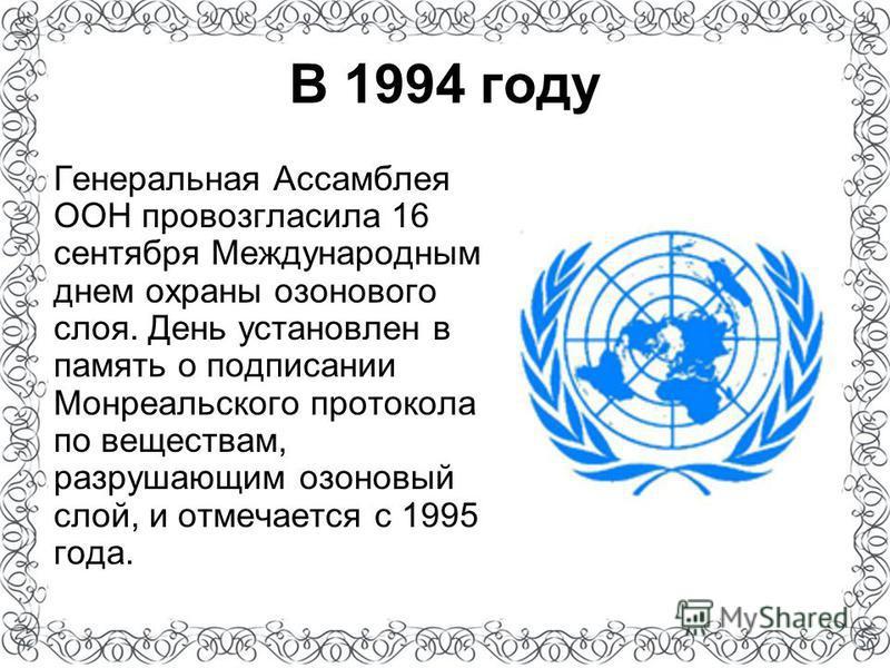 Генеральная Ассамблея ООН провозгласила 16 сентября Международным днем охраны озонового слоя. День установлен в память о подписании Монреальского протокола по веществам, разрушающим озоновый слой, и отмечается с 1995 года. В 1994 году