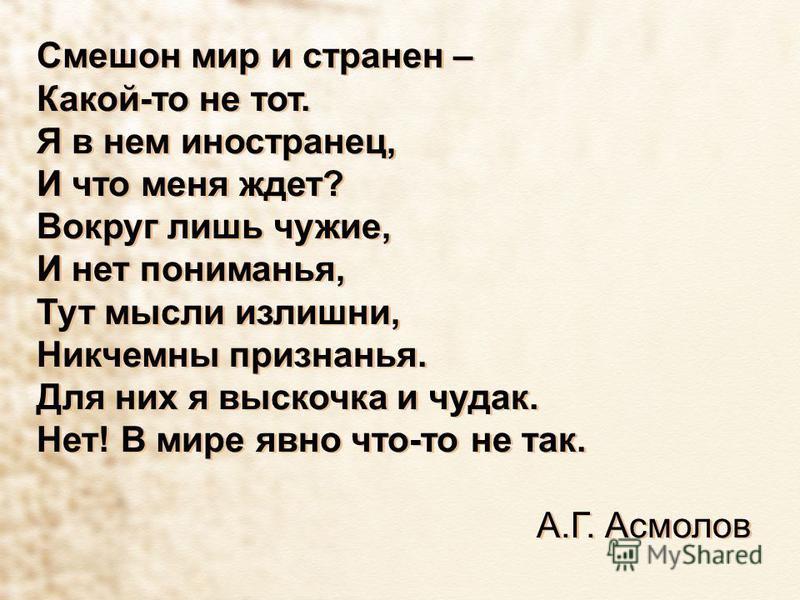 Смешон мир и странен – Какой-то не тот. Я в нем иностранец, И что меня ждет? Вокруг лишь чужие, И нет пониманья, Тут мысли излишни, Никчемны признанья. Для них я выскочка и чудак. Нет! В мире явно что-то не так. А.Г. Асмолов Смешон мир и странен – Ка