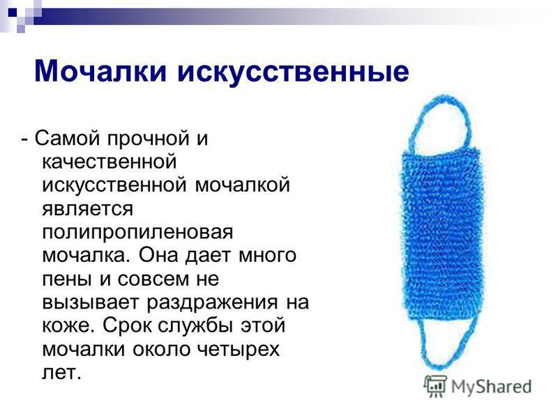 Мочалки искусственные - Самой прочной и качественной искусственной мочалкой является полипропиленовая мочалка. Она дает много пены и совсем не вызывает раздражения на коже. Срок службы этой мочалки около четырех лет.