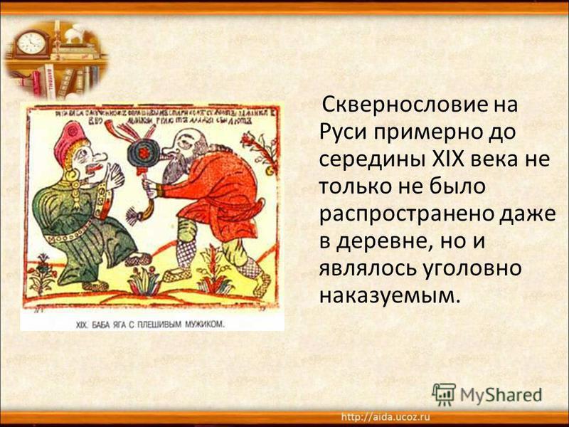 Сквернословие на Руси примерно до середины XIX века не только не было распространено даже в деревне, но и являлось уголовно наказуемым.