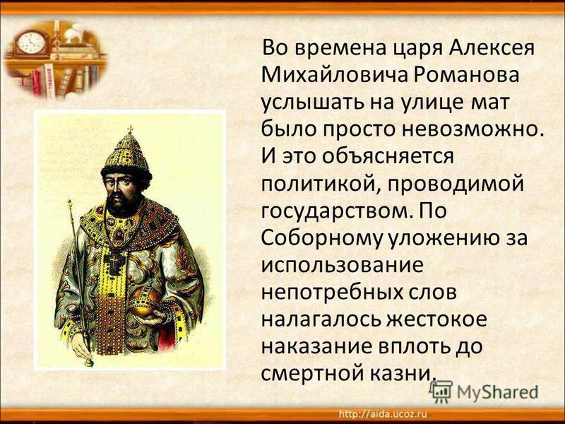 Во времена царя Алексея Михайловича Романова услышать на улице мат было просто невозможно. И это объясняется политикой, проводимой государством. По Соборному уложению за использование непотребных слов налагалось жестокое наказание вплоть до смертной