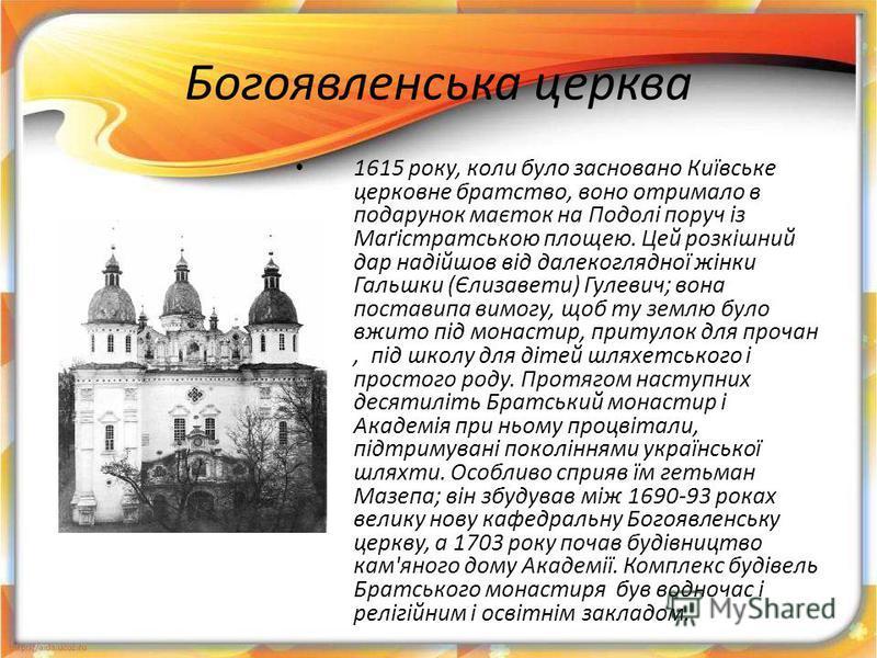 Богоявленська церква 1615 року, коли було засновано Київське церковне братство, воно отримало в подарунок маєток на Подолі поруч із Маґістратською площею. Цей розкішний дар надійшов від далекоглядної жінки Гальшки (Єлизавети) Гулевич; вона поставипа