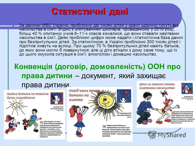 Статистичні дані За даними МВС України, приблизно дві тисячі дітей у країні щорічно гинуть від насильства в сімї. Згідно з опитуванням школярів, проведеному у 2010 році, більш 40 % опитаних учнів 8–11-х класів зізналися, що вони ставали жертвами наси