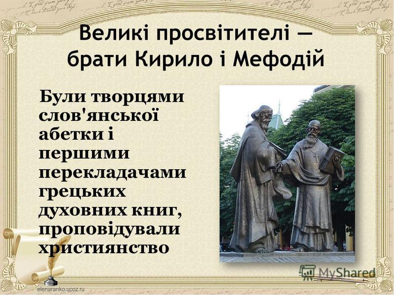 Великі просвітителі брати Кирило і Мефодій Були творцями слов'янської абетки і першими перекладачами грецьких духовних книг, проповідували християнство