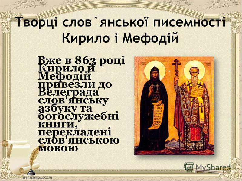 Творці слов`янської писемності Кирило і Мефодій Вже в 863 році Кирило й Мефодій привезли до Велеграда слов'янську азбуку та богослужебні книги, перекладені слов'янською мовою