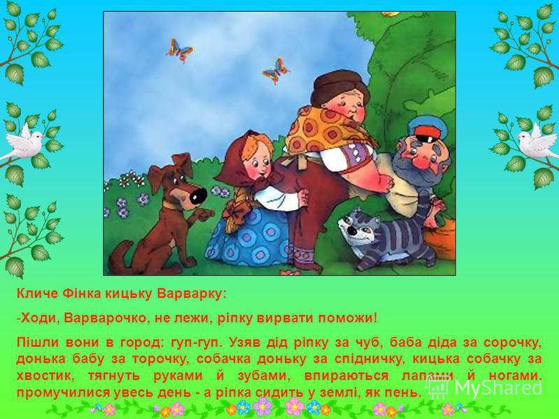 Кличе Мінка собачку Фінку: -Ходи, Фіночко, не біжи, ріпку вирвати поможи! Пішли вони в город: гуп-гуп. Узяв дід ріпку за чуб, баба діда за сорочку, донька бабу за торочку, собачка доньку за спідничку, тягнуть руками й зубами, впираються лапами й нога
