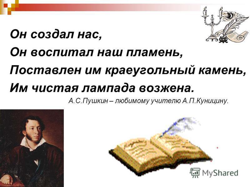 Он создал нас, Он воспитал наш пламень, Поставлен им краеугольный камень, Им чистая лампада воз жена. А.С.Пушкин – любимому учителю А.П.Куницину.