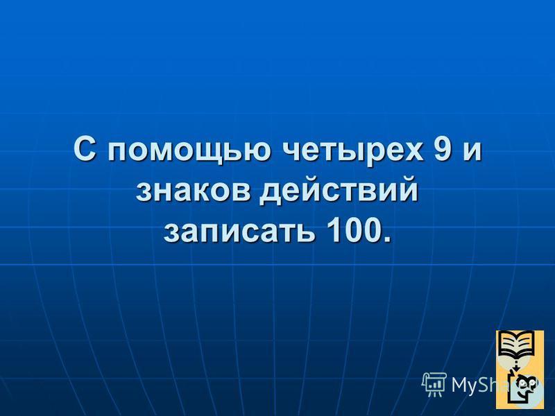 С помощью четырех 9 и знаков действий записать 100.