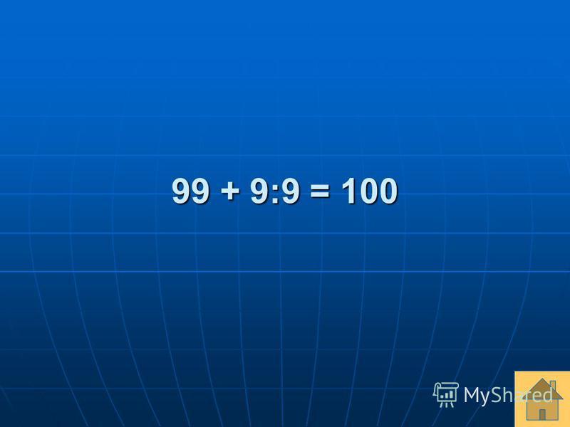 99 + 9:9 = 100