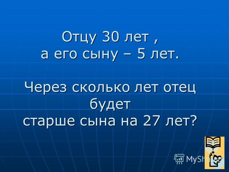 Отцу 30 лет, а его сыну – 5 лет. Через сколько лет отец будет старше сына на 27 лет?