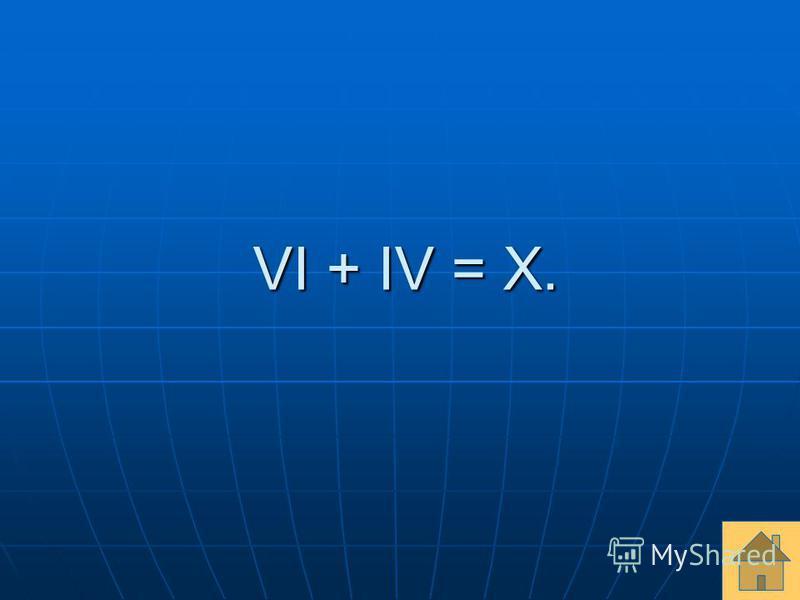VI + IV = X. VI + IV = X.