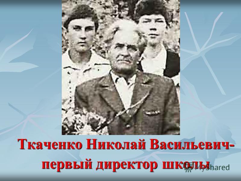 Ткаченко Николай Васильевич- первый директор школы