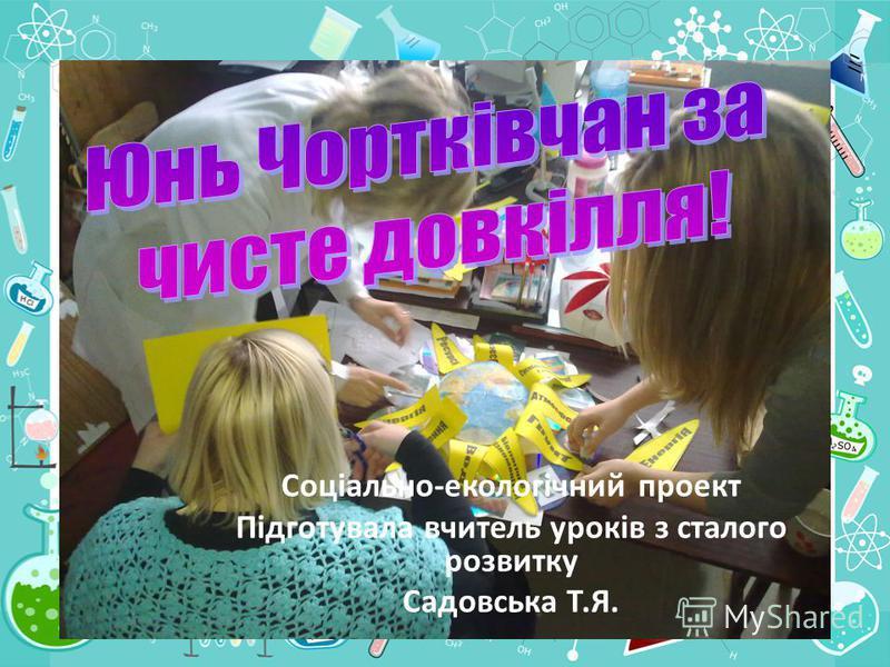 Соціально-екологічний проект Підготувала вчитель уроків з сталого розвитку Садовська Т.Я.