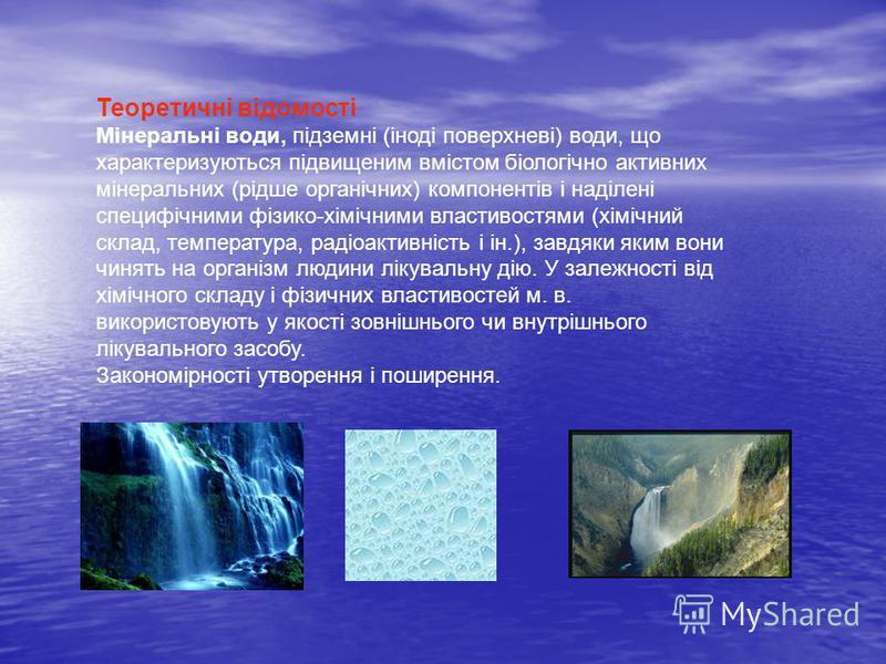 Теоретичні відомості Мінеральні води, підземні (іноді поверхневі) води, що характеризуються підвищеним вмістом біологічно активних мінеральних (рідше органічних) компонентів і наділені специфічними фізико-хімічними властивостями (хімічний склад, темп