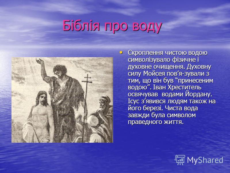 Біблія про воду Біблія про воду Скроплення чистою водою символізувало фізичне і духовне очищення. Духовну силу Мойсея повя-зували з тим, що він був принесеним водою. Іван Хреститель освячував водами Йордану. Ісус зявився людям також на його березі. Ч