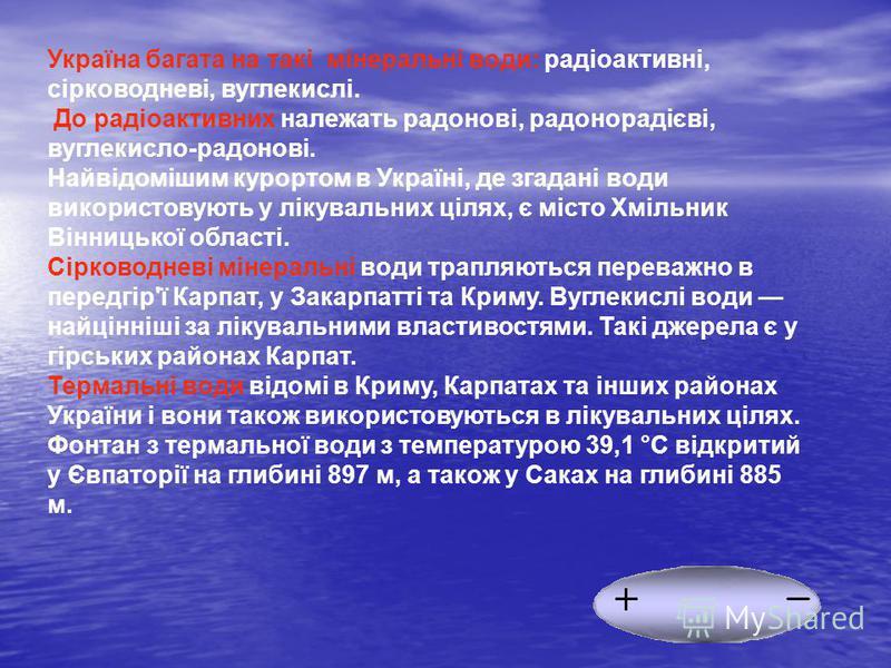 Україна багата на такі мінеральні води: радіоактивні, сірководневі, вуглекислі. До радіоактивних належать радонові, радонорадієві, вуглекисло-радонові. Найвідомішим курортом в Україні, де згадані води використовують у лікувальних цілях, є місто Хміль