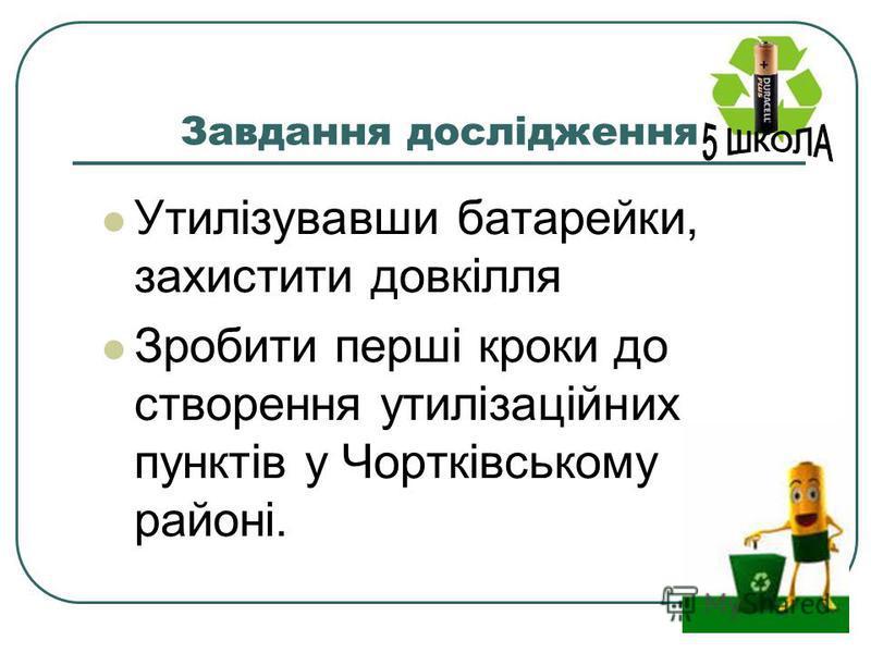 Завдання дослідження Утилізувавши батарейки, захистити довкілля Зробити перші кроки до створення утилізаційних пунктів у Чортківському районі.