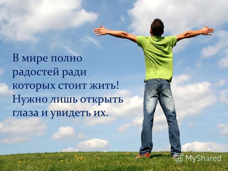 В мире полно радостей ради которых стоит жить! Нужно лишь открыть глаза и увидеть их.