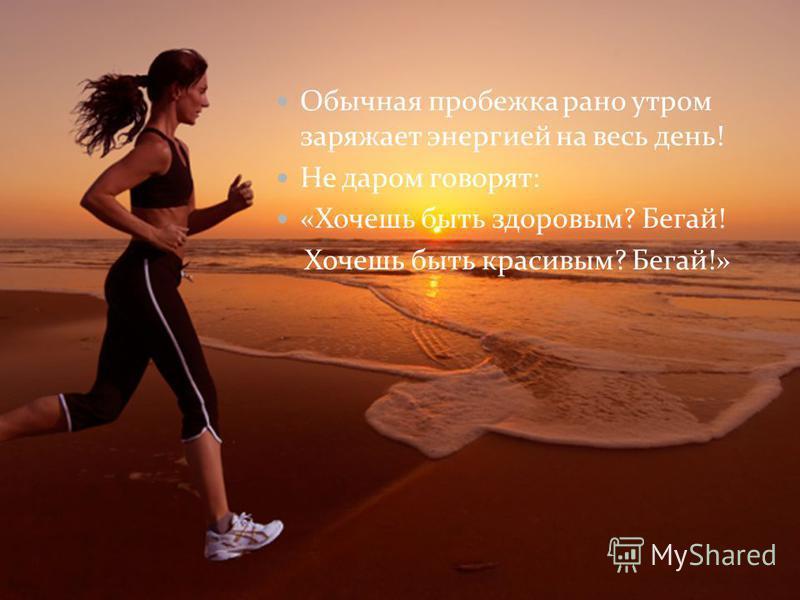 Обычная пробежка рано утром заряжает энергией на весь день! Не даром говорят: «Хочешь быть здоровым? Бегай! Хочешь быть красивым? Бегай!»