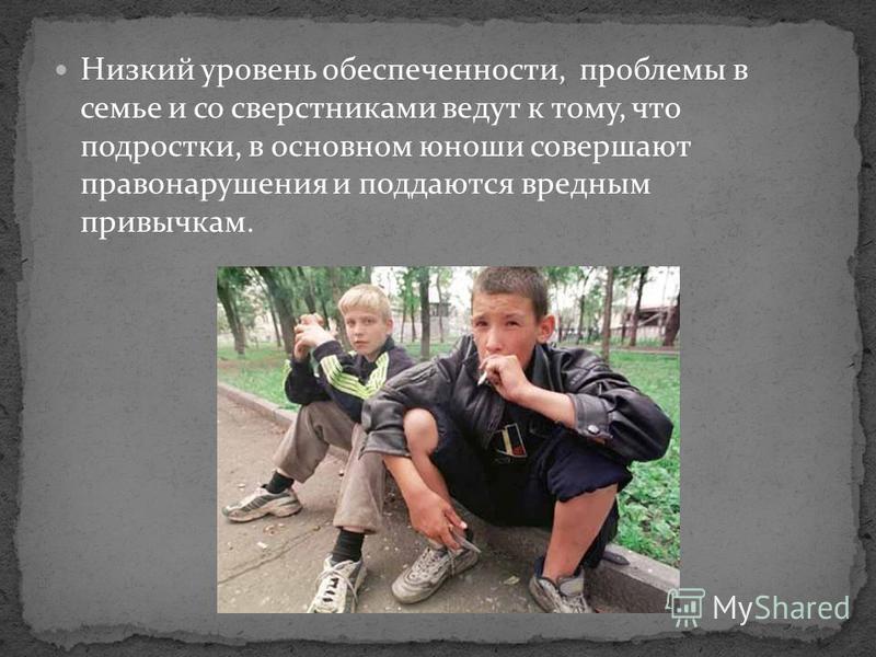 Низкий уровень обеспеченности, проблемы в семье и со сверстниками ведут к тому, что подростки, в основном юноши совершают правонарушения и поддаются вредным привычкам.