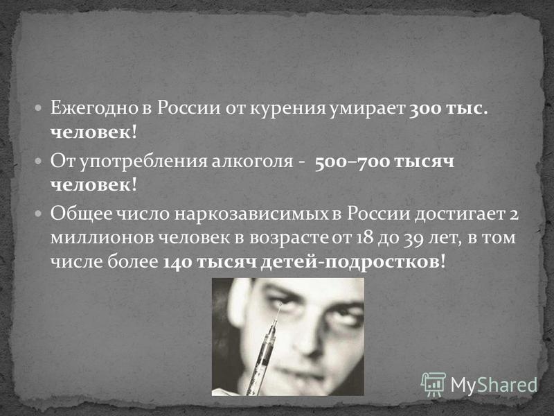 Ежегодно в России от курения умирает 300 тыс. человек! От употребления алкоголя - 500–700 тысяч человек! Общее число наркозависимых в России достигает 2 миллионов человек в возрасте от 18 до 39 лет, в том числе более 140 тысяч детей-подростков!